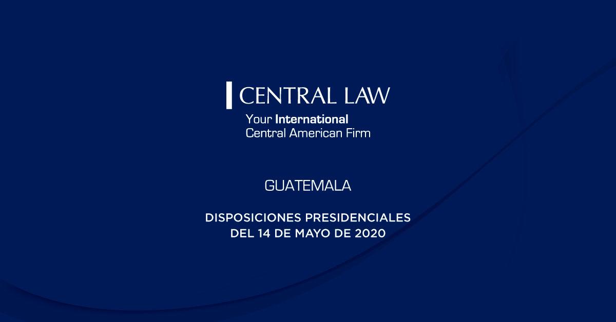 Guatemala: Covid-19 – Disposiciones Presidenciales del 14 De Mayo De 2020